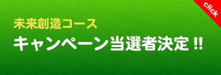 未来創造コースキャンペーン当選者決定!!